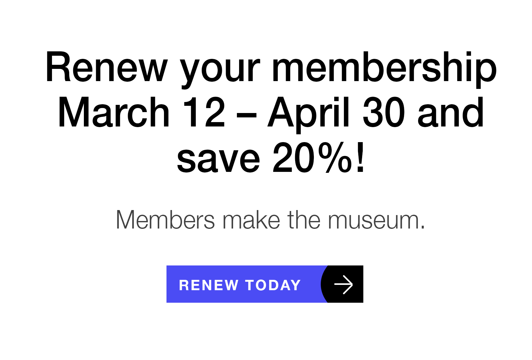 Renew your Membership March 12 – April 30 and save 20%! Members make the museum. Renew today.